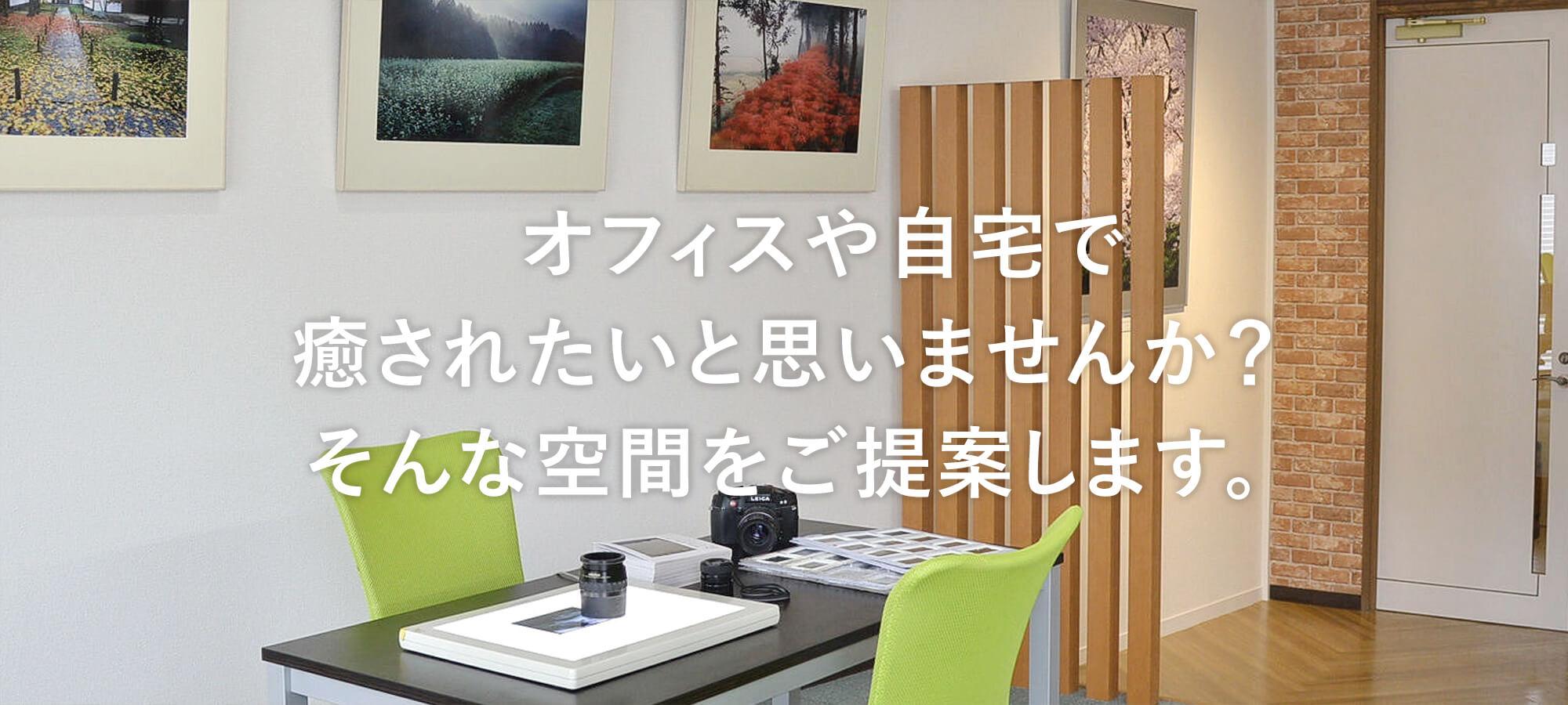 オフィスや自宅で癒されたいと思いませんか?そんな空間をご提案します。